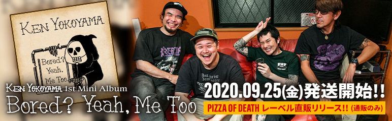 Ken Yokoyama 1st Mini Album [ Bored? Yeah, Me To ] PIZZA OF DEATH 通販限定リリース!! 2020.09.25(金)発送開始!!